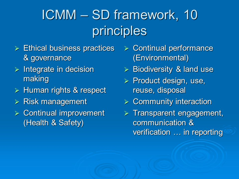 ICMM – SD framework, 10 principles  Ethical business practices & governance  Integrate in decision making  Human rights & respect  Risk management  Continual improvement (Health & Safety)  Continual performance (Environmental)  Biodiversity & land use  Product design, use, reuse, disposal  Community interaction  Transparent engagement, communication & verification … in reporting