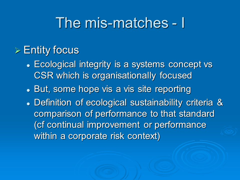 The mis-matches - I  Entity focus Ecological integrity is a systems concept vs CSR which is organisationally focused Ecological integrity is a systems concept vs CSR which is organisationally focused But, some hope vis a vis site reporting But, some hope vis a vis site reporting Definition of ecological sustainability criteria & comparison of performance to that standard (cf continual improvement or performance within a corporate risk context) Definition of ecological sustainability criteria & comparison of performance to that standard (cf continual improvement or performance within a corporate risk context)