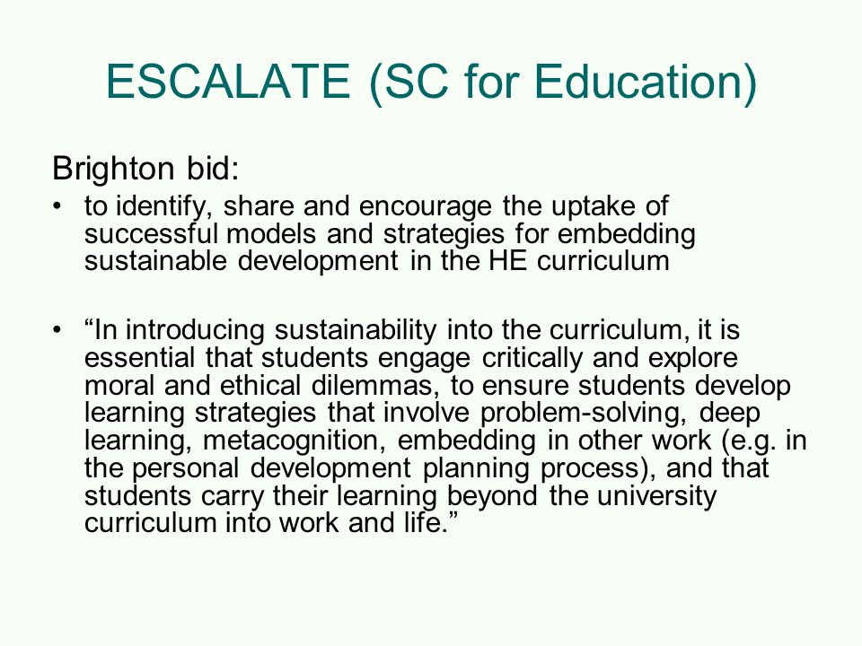 ESCALATE (SC for Education) Brighton bid: to identify, share and encourage the uptake of successful models and strategies for embedding sustainable development in the HE curriculum In introducing sustainability into the curriculum, it is essential that students engage critically and explore moral and ethical dilemmas, to ensure students develop learning strategies that involve problem-solving, deep learning, metacognition, embedding in other work (e.g.