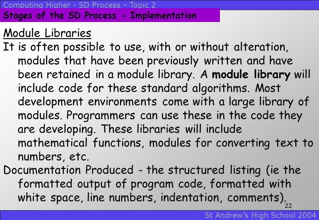 Computing Higher - SD Process – Topic 2 St Andrew's High School 2004 21 Stages of the SD Process - Implementation Standard Algorithms Most projects wi