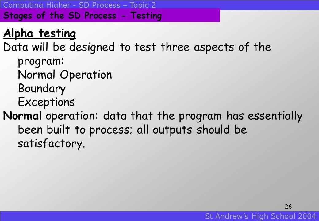 Computing Higher - SD Process – Topic 2 St Andrew's High School 2004 25 Stages of the SD Process - Testing Testing follows a test plan or strategy. Wi