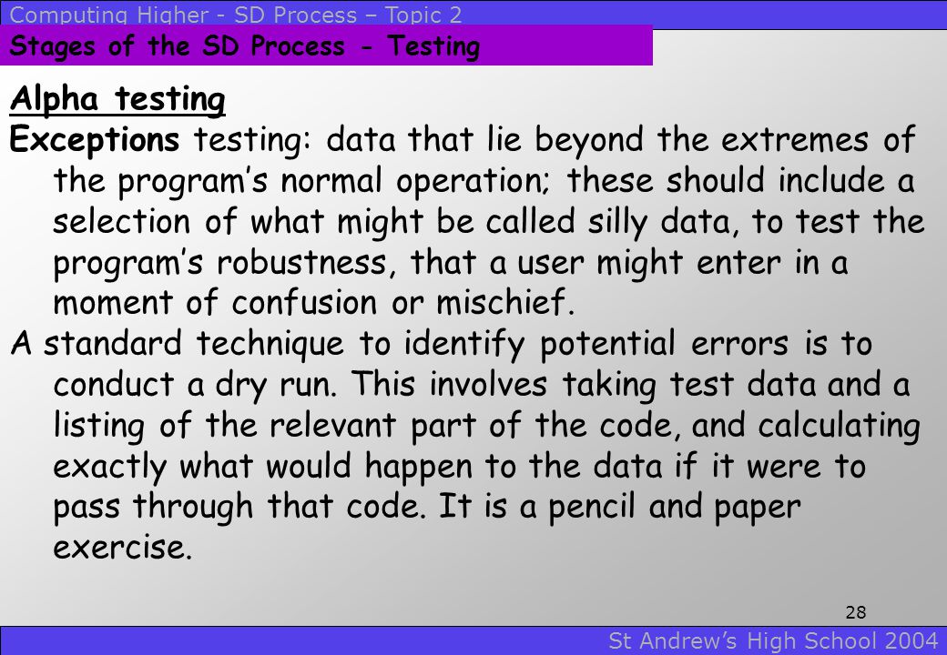 Computing Higher - SD Process – Topic 2 St Andrew's High School 2004 27 Stages of the SD Process - Testing Alpha testing Boundary testing: data to tes