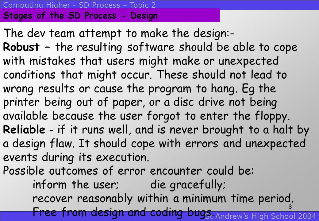 Computing Higher - SD Process – Topic 2 St Andrew's High School 2004 7 Stages of the SD Process - Design The design process is methodical, using techn