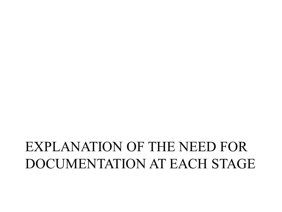 EXPLANATION OF THE NEED FOR DOCUMENTATION AT EACH STAGE