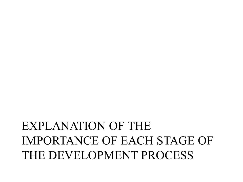 EXPLANATION OF THE IMPORTANCE OF EACH STAGE OF THE DEVELOPMENT PROCESS