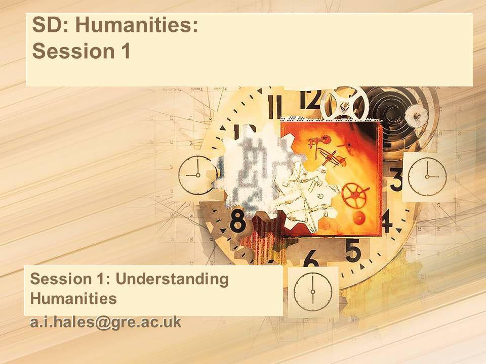SD: Humanities: Session 1 Session 1: Understanding Humanities a.i.hales@gre.ac.uk Session 1: Understanding Humanities a.i.hales@gre.ac.uk