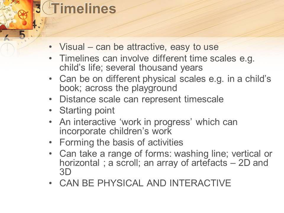 Timelines Visual – can be attractive, easy to use Timelines can involve different time scales e.g.