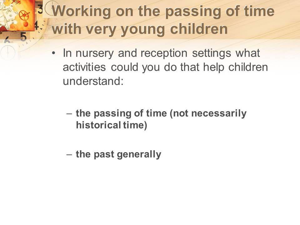 Working on the passing of time with very young children In nursery and reception settings what activities could you do that help children understand: –the passing of time (not necessarily historical time) –the past generally