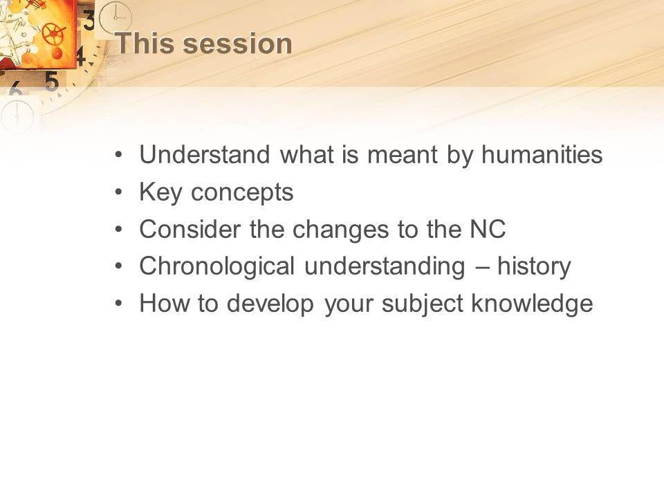 This session Understand what is meant by humanities Key concepts Consider the changes to the NC Chronological understanding – history How to develop your subject knowledge
