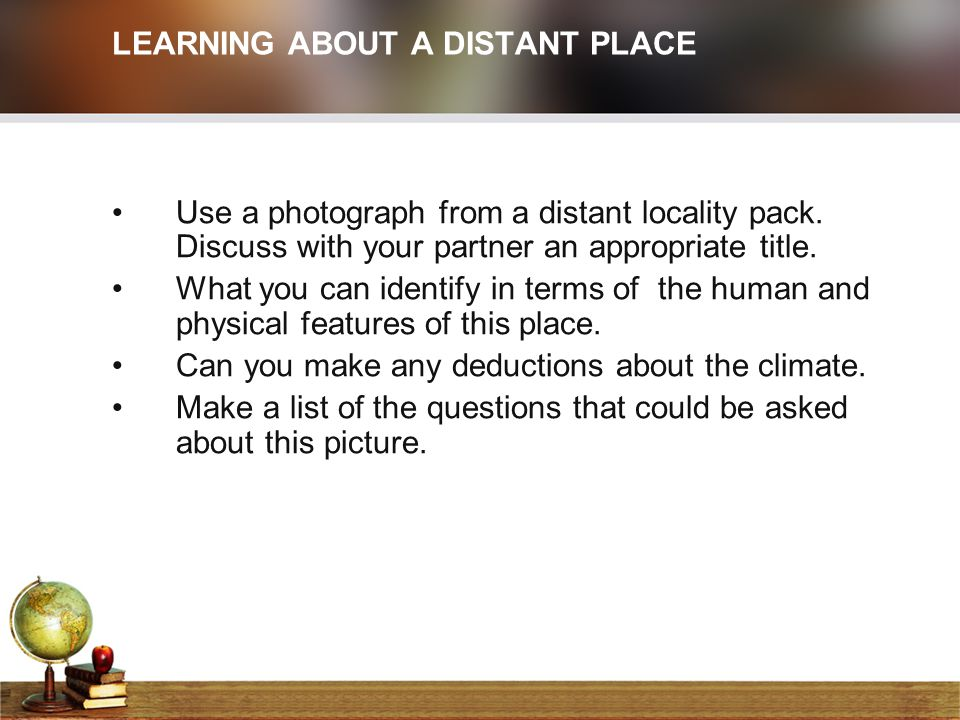 LEARNING ABOUT A DISTANT PLACE Use a photograph from a distant locality pack. Discuss with your partner an appropriate title. What you can identify in