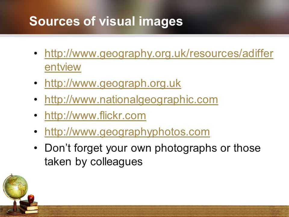 Sources of visual images http://www.geography.org.uk/resources/adiffer entviewhttp://www.geography.org.uk/resources/adiffer entview http://www.geograp