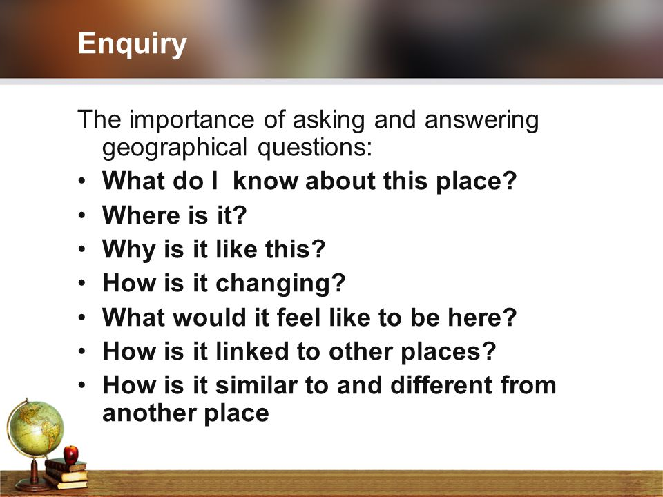 Enquiry The importance of asking and answering geographical questions: What do I know about this place? Where is it? Why is it like this? How is it ch