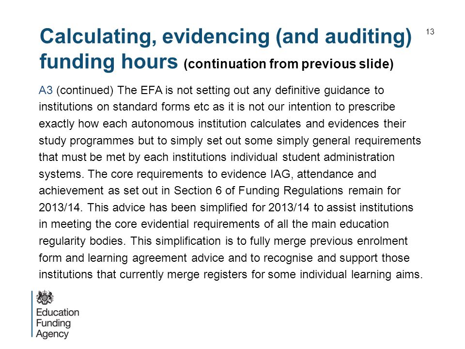 Calculating, evidencing (and auditing) funding hours (continuation from previous slide) A3 (continued) The EFA is not setting out any definitive guidance to institutions on standard forms etc as it is not our intention to prescribe exactly how each autonomous institution calculates and evidences their study programmes but to simply set out some simply general requirements that must be met by each institutions individual student administration systems.