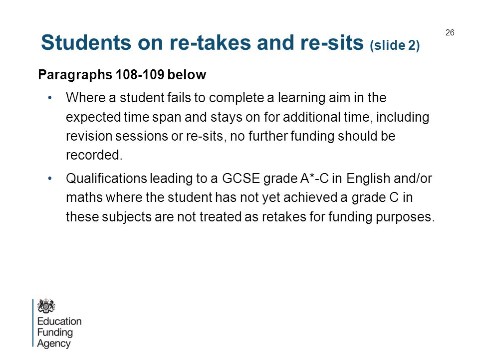 Students on re-takes and re-sits (slide 2) Paragraphs 108-109 below Where a student fails to complete a learning aim in the expected time span and stays on for additional time, including revision sessions or re-sits, no further funding should be recorded.