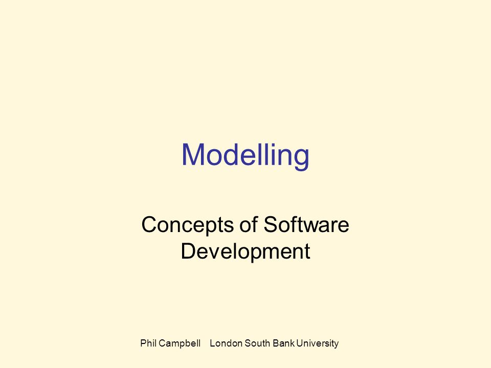 Phil Campbell London South Bank University Modelling Concepts of Software Development
