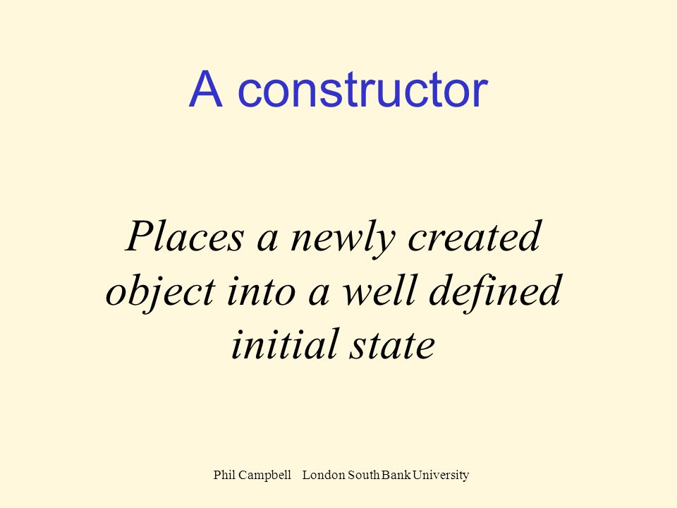 Phil Campbell London South Bank University A constructor Places a newly created object into a well defined initial state