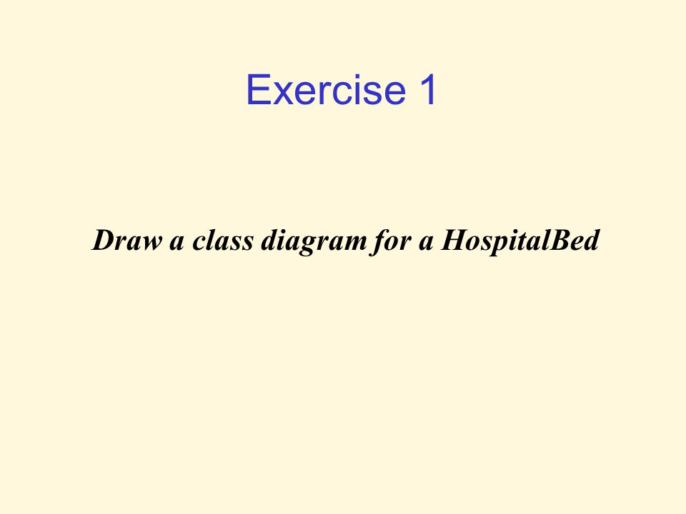 Exercise 1 Draw a class diagram for a HospitalBed