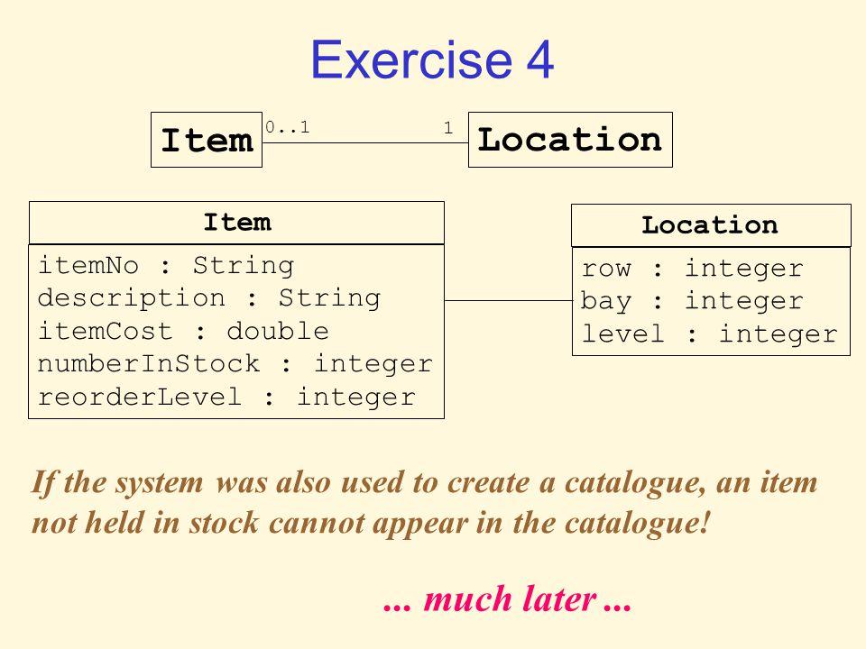 Exercise 4 ItemLocation 0..1 1 itemNo : String description : String itemCost : double numberInStock : integer reorderLevel : integer row : integer bay