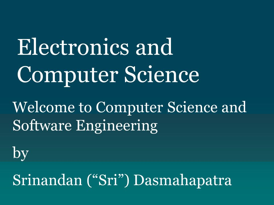 "Electronics and Computer Science Welcome to Computer Science and Software Engineering by Srinandan (""Sri"") Dasmahapatra"