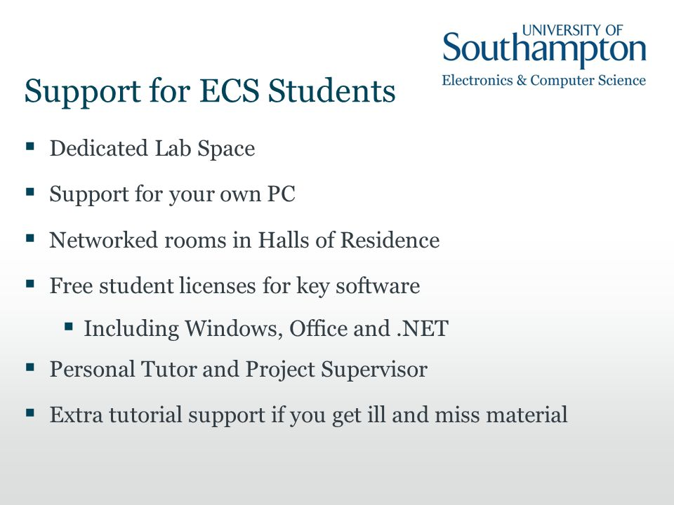 Support for ECS Students  Dedicated Lab Space  Support for your own PC  Networked rooms in Halls of Residence  Free student licenses for key softw