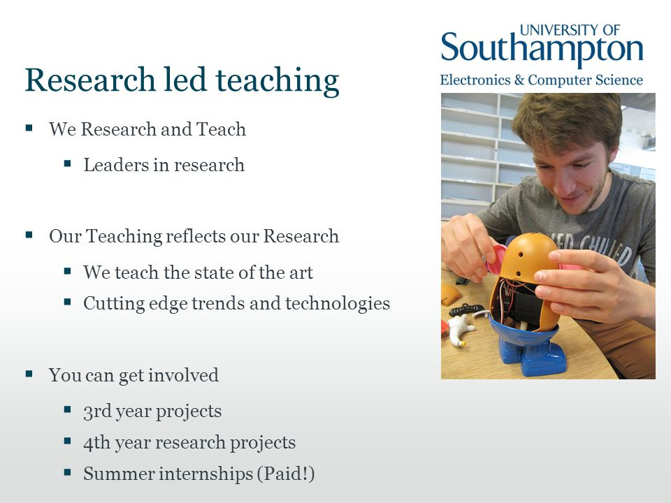 Research led teaching  We Research and Teach  Leaders in research  Our Teaching reflects our Research  We teach the state of the art  Cutting edg