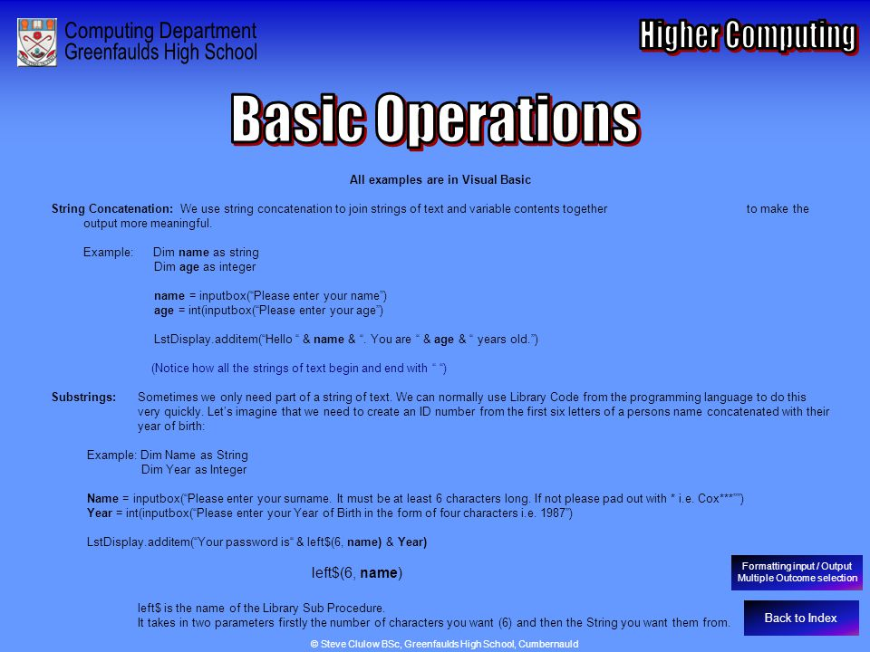 Basic Operations - String Concatenation & Substrings Back to Index All examples are in Visual Basic String Concatenation: We use string concatenation to join strings of text and variable contents together to make the output more meaningful.
