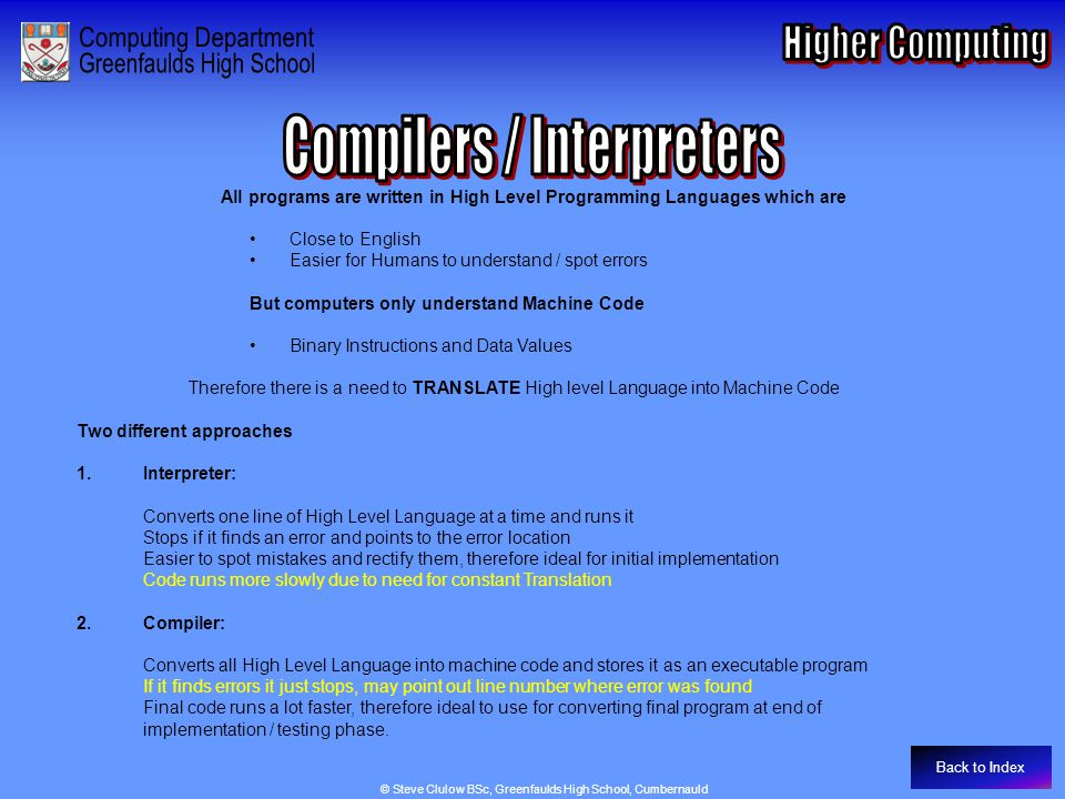 Compilers / Interpreters Back to Index All programs are written in High Level Programming Languages which are Close to English Easier for Humans to understand / spot errors But computers only understand Machine Code Binary Instructions and Data Values Therefore there is a need to TRANSLATE High level Language into Machine Code Two different approaches 1.Interpreter: Converts one line of High Level Language at a time and runs it Stops if it finds an error and points to the error location Easier to spot mistakes and rectify them, therefore ideal for initial implementation Code runs more slowly due to need for constant Translation 2.Compiler: Converts all High Level Language into machine code and stores it as an executable program If it finds errors it just stops, may point out line number where error was found Final code runs a lot faster, therefore ideal to use for converting final program at end of implementation / testing phase.
