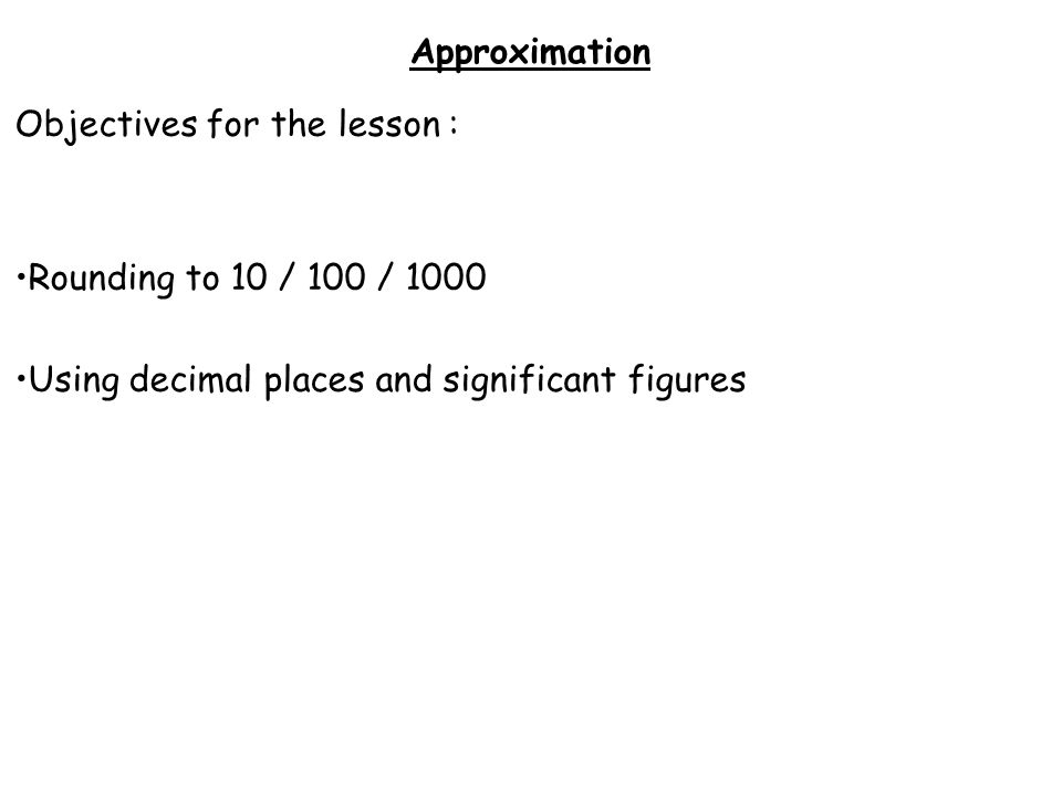 Approximation Objectives for the lesson : Rounding to 10 / 100 / 1000 Using decimal places and significant figures