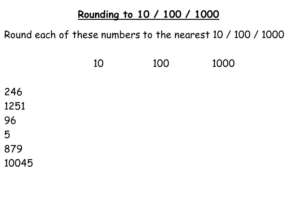 Rounding to 10 / 100 / 1000 Round each of these numbers to the nearest 10 / 100 / 1000 101001000 246 1251 96 5 879 10045