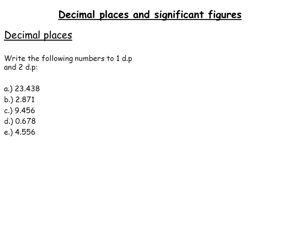 Decimal places and significant figures Decimal places Write the following numbers to 1 d.p and 2 d.p: a.) 23.438a.) 23.4b.) 23.44 b.) 2.871a.) 2.9b.) 2.87 c.) 9.456a.) 9.5b.) 9.46 d.) 0.678a.) 0.7b.) 0.68 e.) 4.556 a.) 4.6b.) 4.56 Significant figures Write the following numbers to 1 s.f and 2 s.f: a.) 3215a.) 3000b.) 3200 b.) 587a.) 600b.) 590 c.) 1.034a.) 1b.) 1.03 d.) 0.00559a.) 0.006b.) 0.0056 e.) 29351a.) 30000b.) 29000