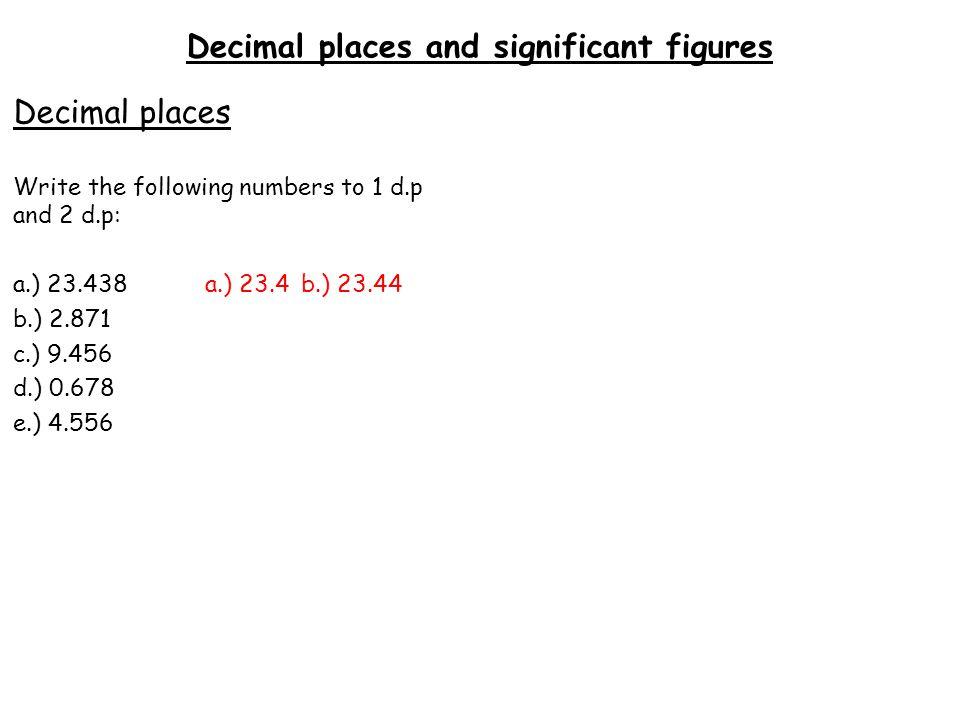 Decimal places and significant figures Decimal places Write the following numbers to 1 d.p and 2 d.p: a.) 23.438a.) 23.4b.) 23.44 b.) 2.871 c.) 9.456