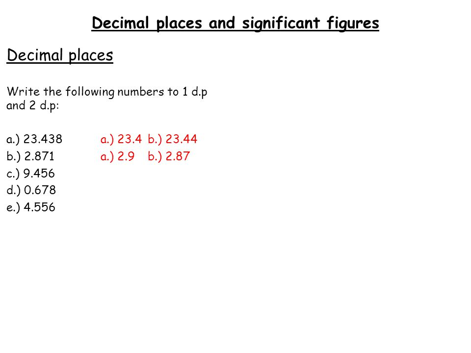 Decimal places and significant figures Decimal places Write the following numbers to 1 d.p and 2 d.p: a.) 23.438a.) 23.4b.) 23.44 b.) 2.871a.) 2.9b.) 2.87 c.) 9.456a.) 9.5b.) 9.46 d.) 0.678 e.) 4.556
