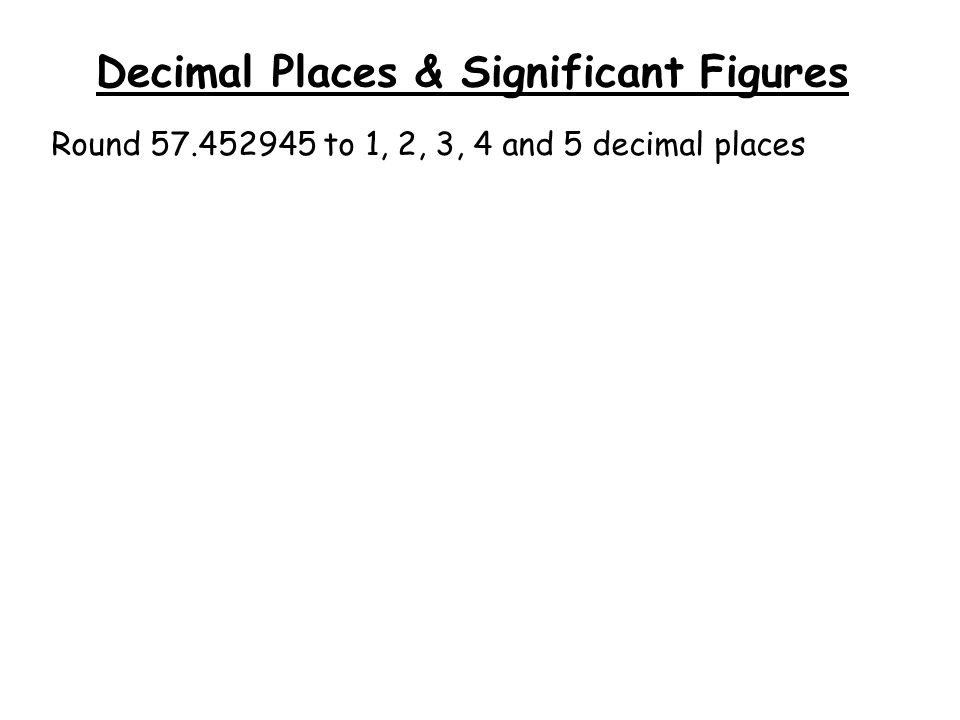 Decimal Places & Significant Figures Round 57.452945 to 1, 2, 3, 4 and 5 decimal places