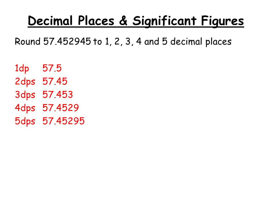 Decimal Places & Significant Figures Round 57.452945 to 1, 2, 3, 4 and 5 decimal places 1dp57.5 2dps57.45 3dps57.453 4dps57.4529 5dps57.45295