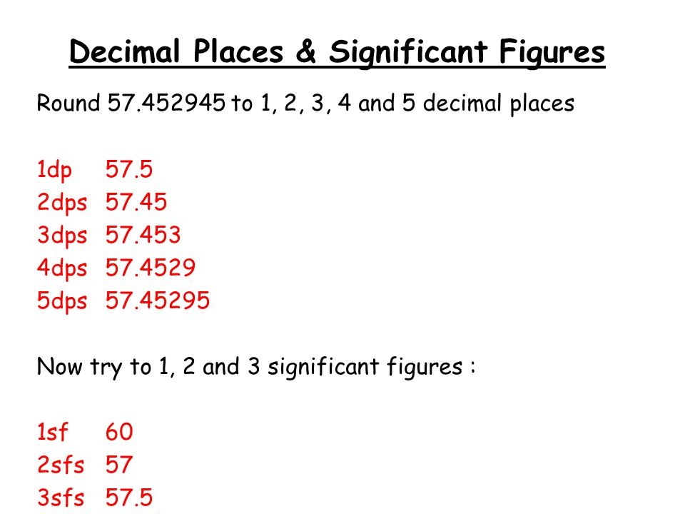 Decimal Places & Significant Figures Round 57.452945 to 1, 2, 3, 4 and 5 decimal places 1dp57.5 2dps57.45 3dps57.453 4dps57.4529 5dps57.45295 Now try to 1, 2 and 3 significant figures : 1sf60 2sfs57 3sfs57.5
