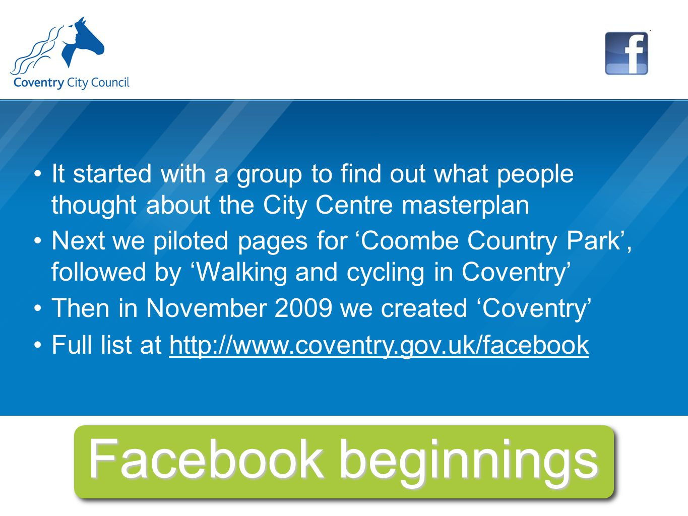Facebook beginnings It started with a group to find out what people thought about the City Centre masterplan Next we piloted pages for 'Coombe Country Park', followed by 'Walking and cycling in Coventry' Then in November 2009 we created 'Coventry' Full list at http://www.coventry.gov.uk/facebook