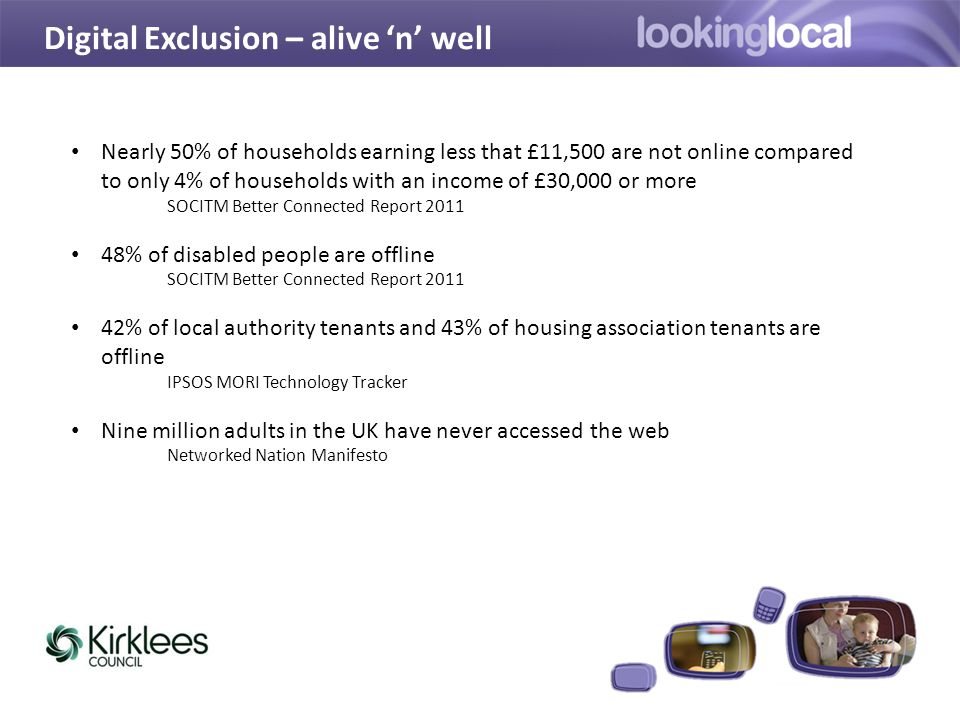 Digital Exclusion – alive 'n' well Nearly 50% of households earning less that £11,500 are not online compared to only 4% of households with an income of £30,000 or more SOCITM Better Connected Report 2011 48% of disabled people are offline SOCITM Better Connected Report 2011 42% of local authority tenants and 43% of housing association tenants are offline IPSOS MORI Technology Tracker Nine million adults in the UK have never accessed the web Networked Nation Manifesto
