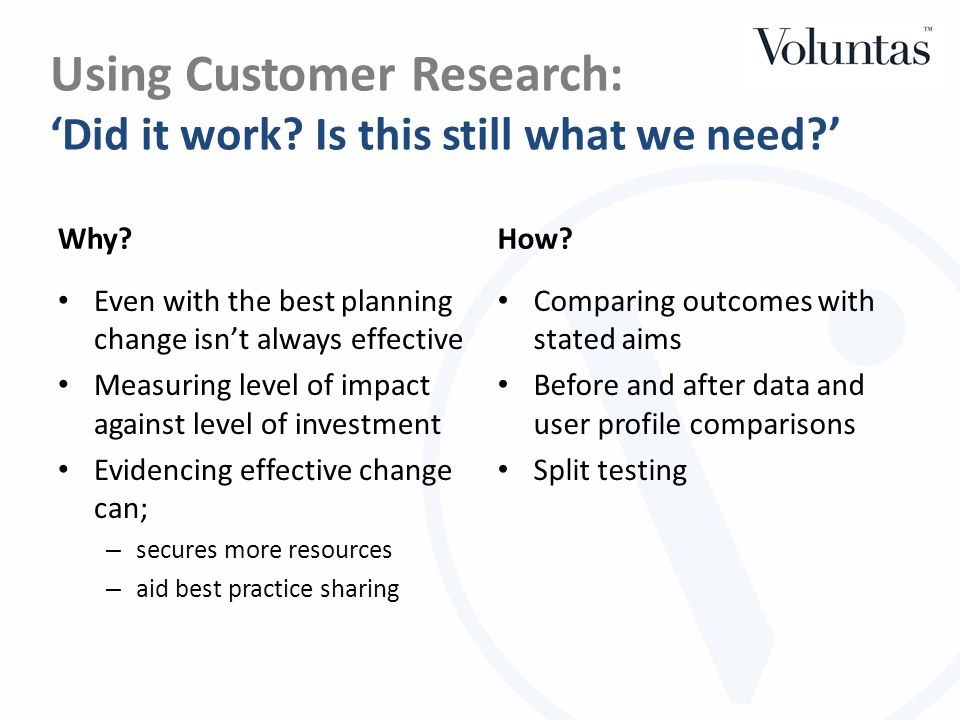 Using Customer Research: 'Did it work? Is this still what we need?' Why? Even with the best planning change isn't always effective Measuring level of