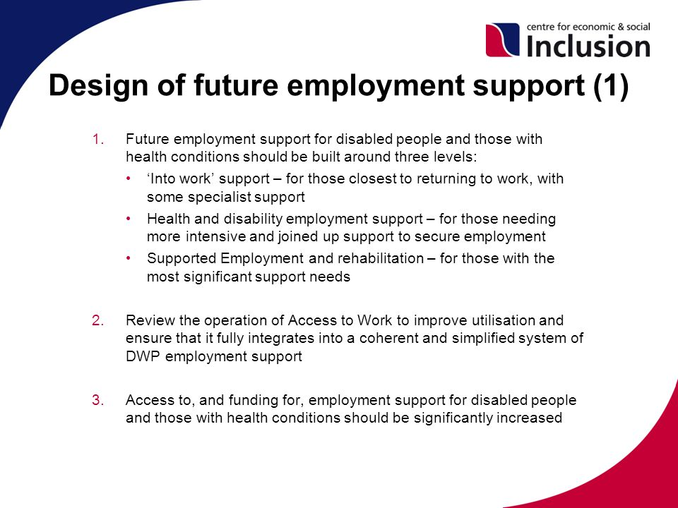 Design of future employment support (1) 1.Future employment support for disabled people and those with health conditions should be built around three levels: 'Into work' support – for those closest to returning to work, with some specialist support Health and disability employment support – for those needing more intensive and joined up support to secure employment Supported Employment and rehabilitation – for those with the most significant support needs 2.Review the operation of Access to Work to improve utilisation and ensure that it fully integrates into a coherent and simplified system of DWP employment support 3.Access to, and funding for, employment support for disabled people and those with health conditions should be significantly increased