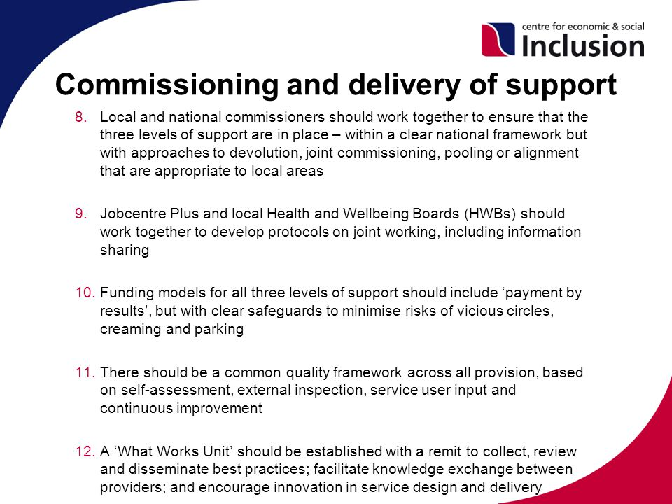 Commissioning and delivery of support 8.Local and national commissioners should work together to ensure that the three levels of support are in place – within a clear national framework but with approaches to devolution, joint commissioning, pooling or alignment that are appropriate to local areas 9.Jobcentre Plus and local Health and Wellbeing Boards (HWBs) should work together to develop protocols on joint working, including information sharing 10.Funding models for all three levels of support should include 'payment by results', but with clear safeguards to minimise risks of vicious circles, creaming and parking 11.There should be a common quality framework across all provision, based on self-assessment, external inspection, service user input and continuous improvement 12.A 'What Works Unit' should be established with a remit to collect, review and disseminate best practices; facilitate knowledge exchange between providers; and encourage innovation in service design and delivery