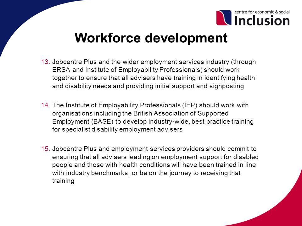 Workforce development 13.Jobcentre Plus and the wider employment services industry (through ERSA and Institute of Employability Professionals) should work together to ensure that all advisers have training in identifying health and disability needs and providing initial support and signposting 14.The Institute of Employability Professionals (IEP) should work with organisations including the British Association of Supported Employment (BASE) to develop industry-wide, best practice training for specialist disability employment advisers 15.Jobcentre Plus and employment services providers should commit to ensuring that all advisers leading on employment support for disabled people and those with health conditions will have been trained in line with industry benchmarks, or be on the journey to receiving that training