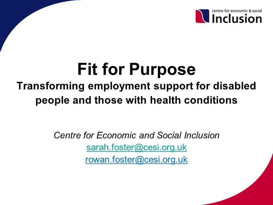 Fit for Purpose Transforming employment support for disabled people and those with health conditions Centre for Economic and Social Inclusion sarah.foster@cesi.org.uk rowan.foster@cesi.org.uk