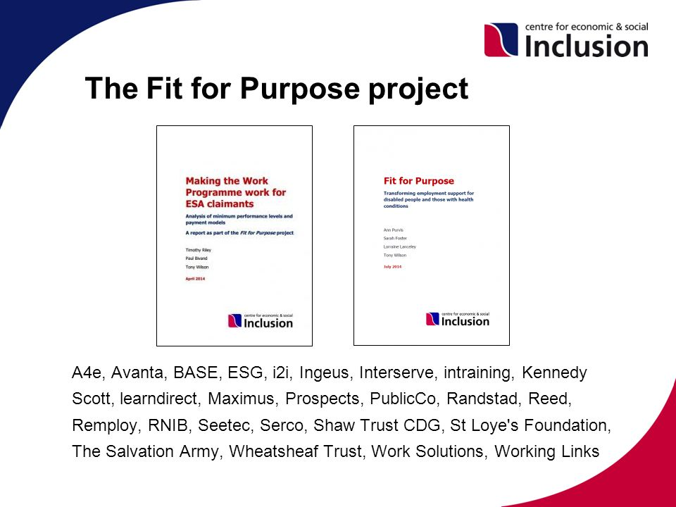 The Fit for Purpose project A4e, Avanta, BASE, ESG, i2i, Ingeus, Interserve, intraining, Kennedy Scott, learndirect, Maximus, Prospects, PublicCo, Randstad, Reed, Remploy, RNIB, Seetec, Serco, Shaw Trust CDG, St Loye s Foundation, The Salvation Army, Wheatsheaf Trust, Work Solutions, Working Links