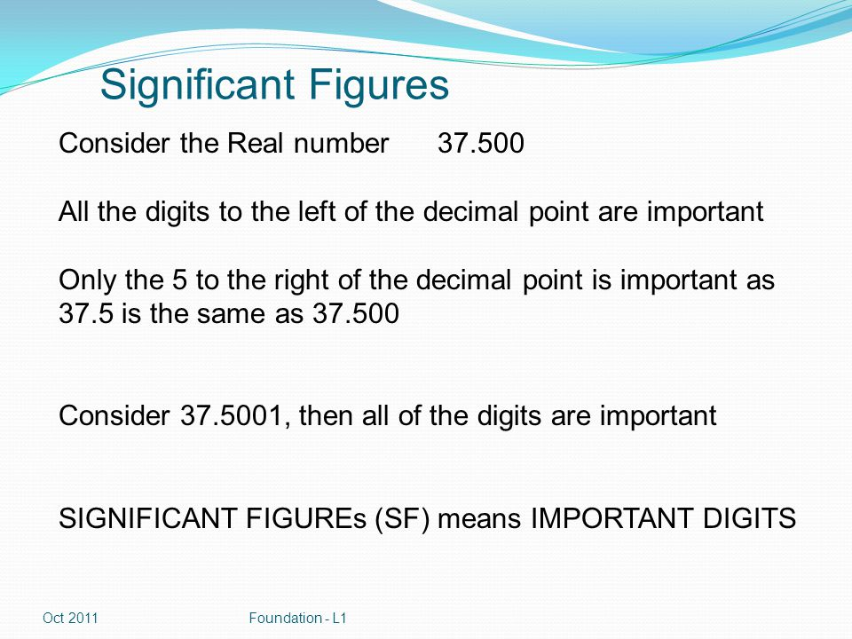 Sig Figs 37.5 3-> This is the 1 st Sig Fig 7-> This is the 2 nd Sig Fig 5 -> This is the 3 rd Sig Fig The significance of numbers decreases from left to right Oct 2011Foundation - L1