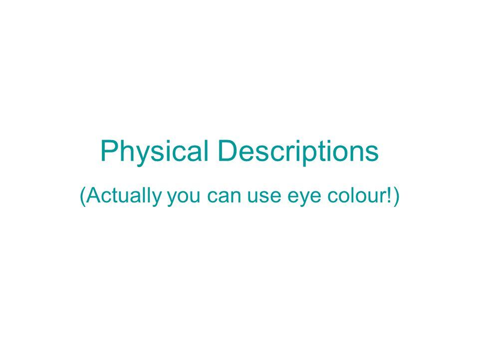 Physical Descriptions (Actually you can use eye colour!)