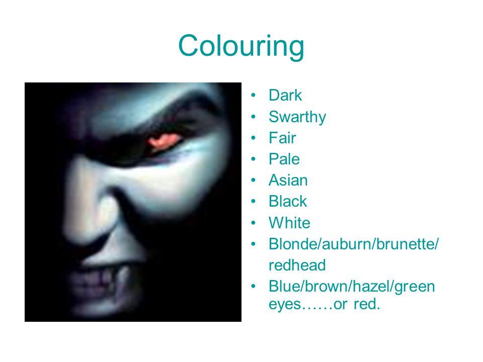 Colouring Dark Swarthy Fair Pale Asian Black White Blonde/auburn/brunette/ redhead Blue/brown/hazel/green eyes……or red.