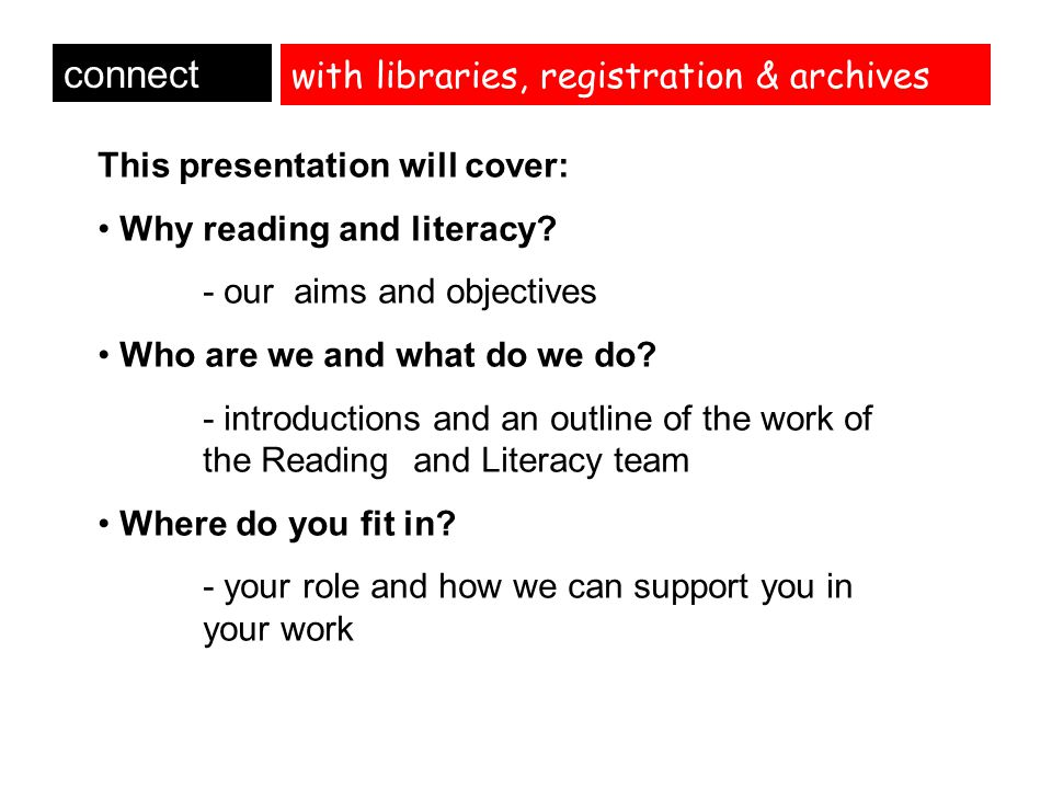 with libraries, registration & archives connect This presentation will cover: Why reading and literacy? - our aims and objectives Who are we and what