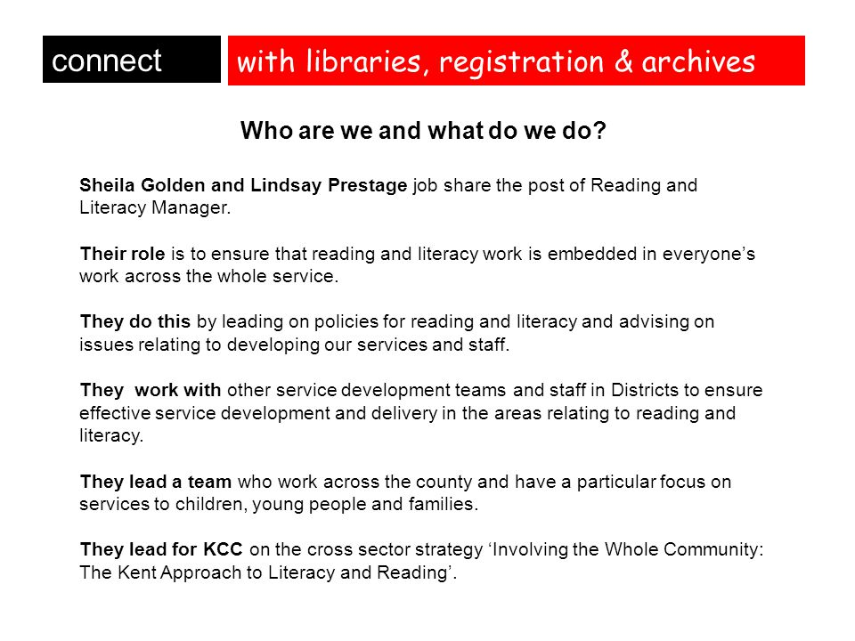 with libraries, registration & archives connect Who are we and what do we do? Sheila Golden and Lindsay Prestage job share the post of Reading and Lit
