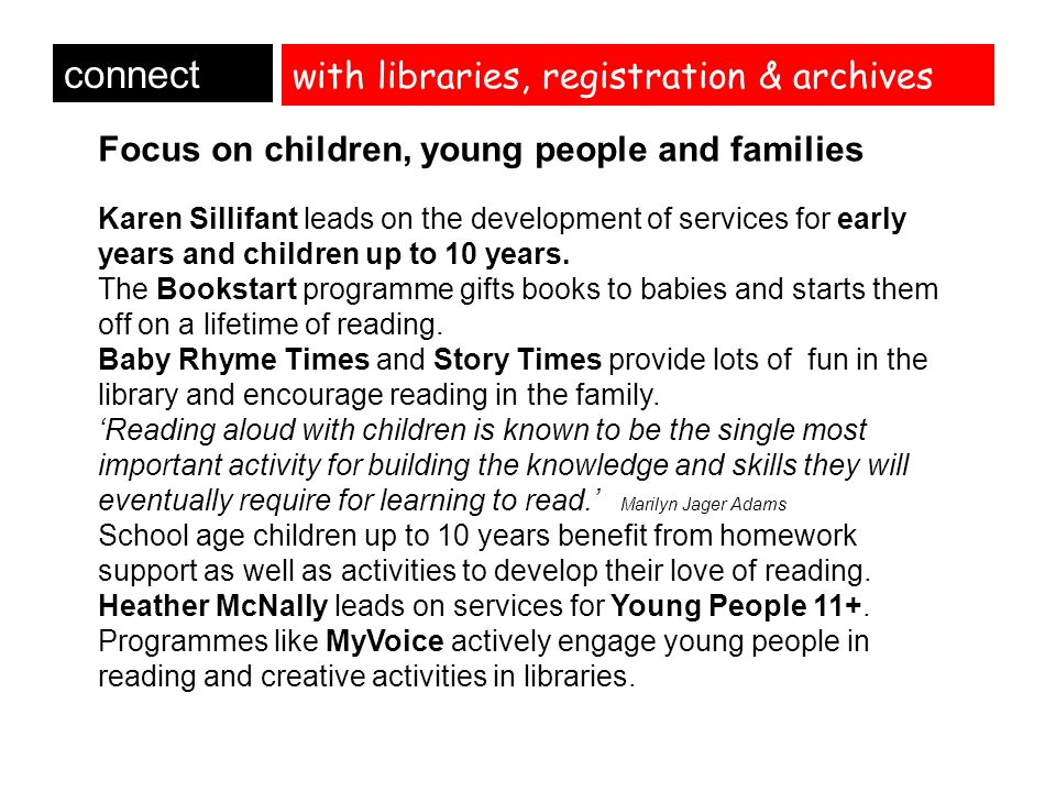 with libraries, registration & archives connect Focus on children, young people and families Karen Sillifant leads on the development of services for early years and children up to 10 years.