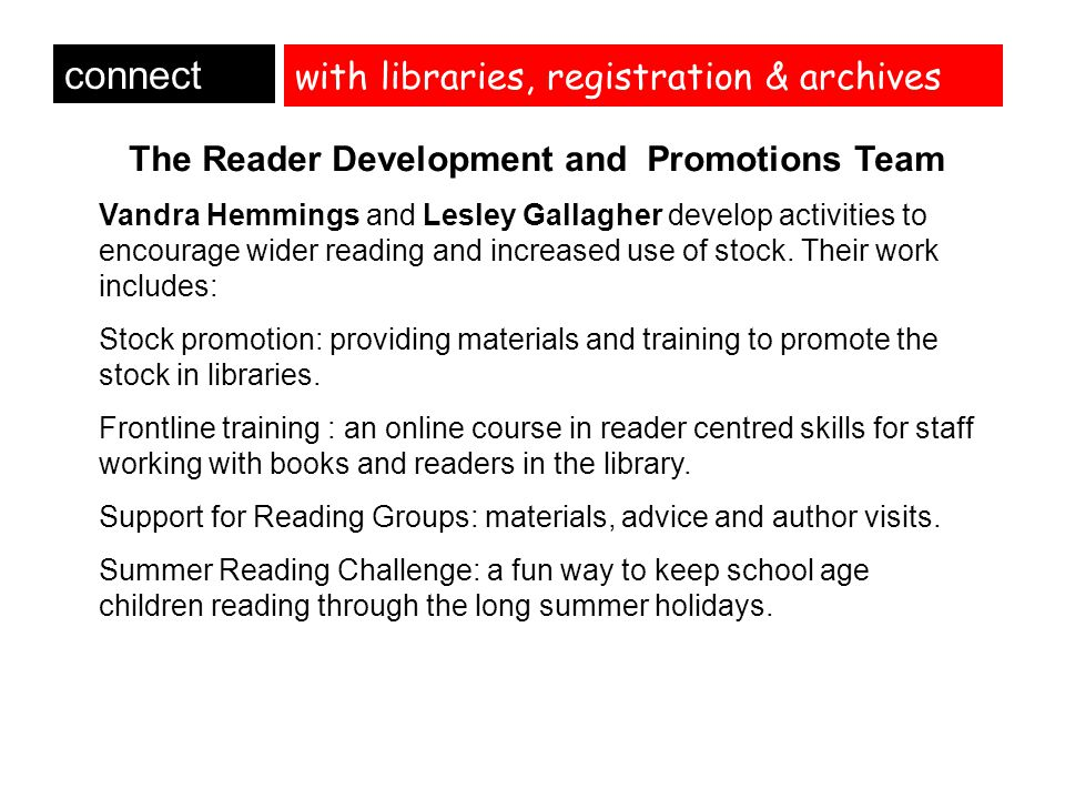with libraries, registration & archives connect The Reader Development and Promotions Team Vandra Hemmings and Lesley Gallagher develop activities to encourage wider reading and increased use of stock.